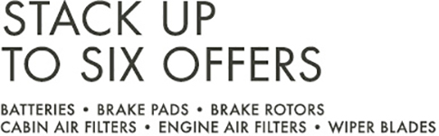 STACK UP TO SIX OFFERS | BATTERIES | BRAKE PADS | BRAKE ROTORS | CABIN AIR FILTERS | ENGINE AIR FILTERS | WIPER BLADES